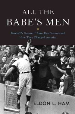 All the Babe's Men: Baseball's Greatest Home Run Seasons and How They Changed America (Hardcover)