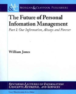 The Future of Personal Information Management: Our Information, Always and Forever (Paperback)