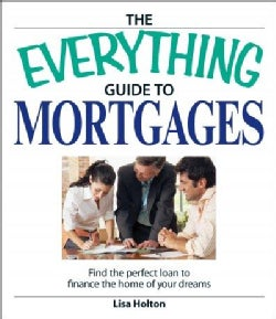 The Everything Guide to Mortgages Book: Find the Perfect Loan to Finance the Home of Your Dreams (Paperback)