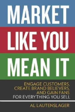 Market Like You Mean It: Engage Customers, Create Brand Believers, and Gain Fans for Everything You Sell (Paperback)