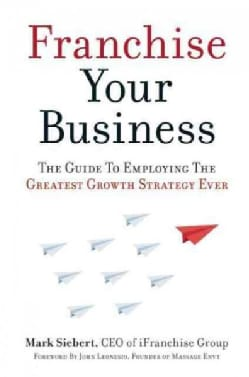 Franchise Your Business: The Guide to Employing the Greatest Growth Strategy Ever (Paperback)