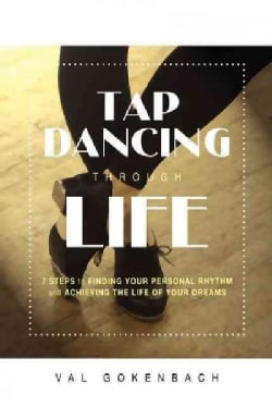 Tap Dancing Through Life: 7 Steps to Finding Your Personal Rhythm and Achieving the Life of Your Dreams (Paperback)