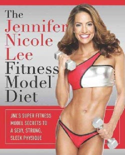 The Jennifer Nicole Lee Fitness Model Diet: JNL's Super Fitness Model Secrets to a Sexy, Strong, Sleek Physique (Hardcover)