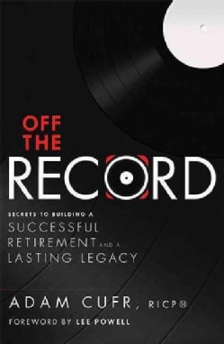 Off the Record: Secrets to Building a Successful Retirement and a Lasting Legacy (Paperback)