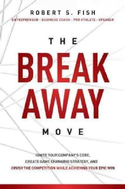The Break Away Move: Ignite Your Company's Core, Create Game Changing Strategy, and Crush the Competition While A... (Paperback)