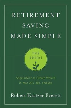 Retirement Saving Made Simple: The 401(k): Sage Advice to Create Wealth in Your 20s, 30s, and 40s (Paperback)