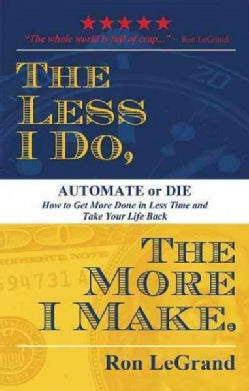 The Less I Do, the More I Make: Automate or Die... How to Get More Done in Less Time and Take Your Life Back (Paperback)