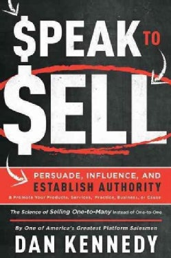 Speak to Sell: Persuade, Influence, and Establish Authority & Promote Your Products, Services, Practice, Business... (Paperback)