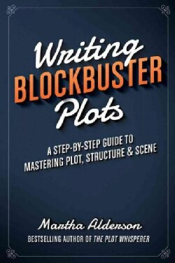 Writing Blockbuster Plots: A Step-by-Step Guide to Mastering Plot, Structure & Scene (Paperback)