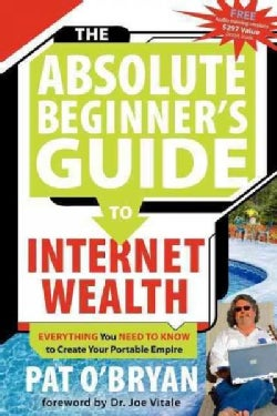 The Absolute Beginner's Guide to Internet Wealth: Everything You Need to Know to Create Your Portable Empire (Paperback)