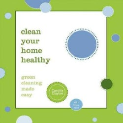 Clean Your Home Healthy: Green Cleaning Made Easy (Paperback)