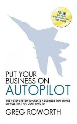 Put Your Business on Autopilot: The 7-step System to Create a Business That Works So Well That You Don't Have to (Paperback)