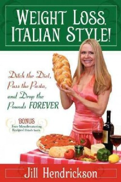Weight Loss, Italian-Style!: Ditch the Diet, Pass the Pasta, and Drop the Pounds Forever (Paperback)