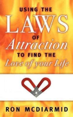 Using the Laws of Attraction To Find the Love of Your Life (Paperback)