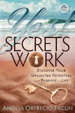 Yes! the Secrets Work: Discover Your Unlimited Potential and Purpose in Life (Paperback)