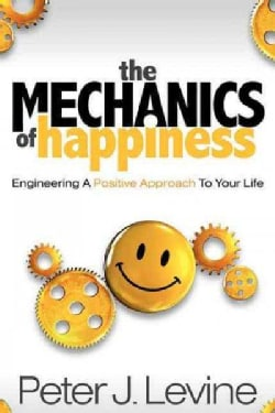 The Mechanics of Happiness: Engineering a Positive Approach to Your Life (Paperback)