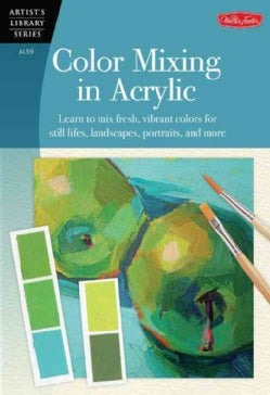 Color Mixing in Acrylic: Learn to Mix Fresh, Vibrant Colors for Still Lifes, Landscapes, Portraits, and More (Paperback)