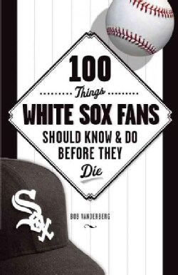 100 Things White Sox Fans Should Know & Do Before They Die (Paperback)