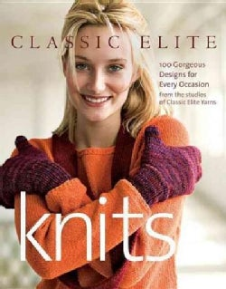 Classic Elite Knits: 100 Gorgeous Designs for Every Occasion from the Studios of Classic Elite Yarns (Paperback)