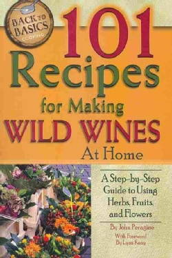 101 Recipes for Making Wild Wines at Home: A Step-by-Step Guide to Using Herbs, Fruits, and Flowers (Paperback)
