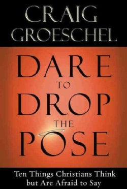 Dare to Drop the Pose: Ten Things Christians Think but Are Afraid to Say (Paperback)
