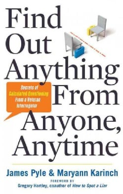 Find Out Anything From Anyone, Anytime: Secrets of Calculated Questioning from a Veteran Interrogator (Paperback)