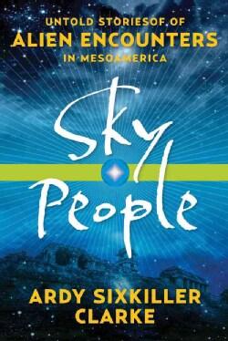 Sky People: Untold Stories of Alien Encounters in Mesoamerica (Paperback)