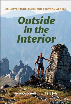 Outside in the Interior: An Adventure Guide for Central Alaska  (Paperback)