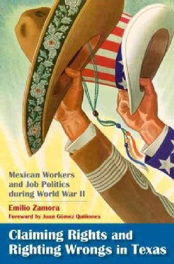 Claiming Rights and Righting Wrongs in Texas: Mexican Workers and Job Politics During World War II (Paperback)