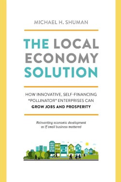 "The Local Economy Solution: How Innovative, Self-Financing ""Pollinator"" Enterprises Can Grow Jobs and Prosperity (Paperback)"