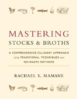 Mastering Stocks and Broths: A Comprehensive Culinary Approach Using Traditional Techniques and No-Waste Methods (Hardcover)