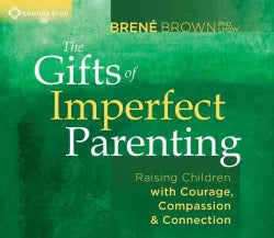 The Gifts of Imperfect Parenting: Raising Children With Courage, Compassion & Connection (CD-Audio)