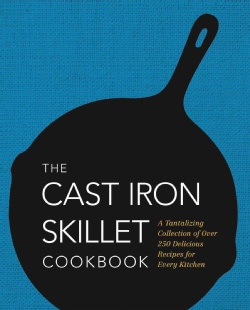 The Cast Iron Skillet Cookbook: A Tantalizing Collection of Over 200 Delicious Recipes for Every Kitchen (Hardcover)