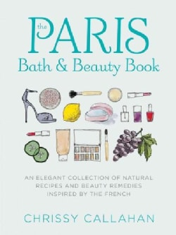 The Paris Bath & Beauty Book: Embrace Your Natural Beauty With Timeless Secrets and Recipes from the French (Hardcover)