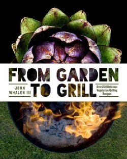 From Garden to Grill: Over 250 Vegetable-Based Recipes for Every Grill Master (Hardcover)
