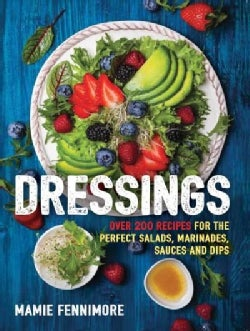 Dressings: Over 200 Recipes for the Perfect Salads, Marinades, Sauces and Dips (Paperback)