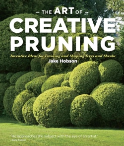 The Art of Creative Pruning: Inventive Ideas for Training and Shaping Trees and Shrubs (Hardcover)