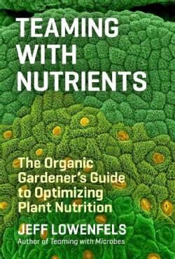 Teaming With Nutrients: The Organic Gardener's Guide to Optimizing Plant Nutrition (Hardcover)
