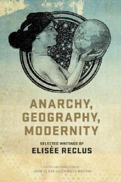 Anarchy, Geography, Modernity: Selected Writings of Elisee Reclus (Paperback)