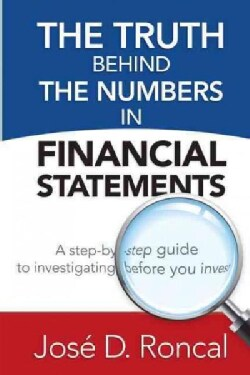 The Truth Behind the Numbers in Financial Statements: A Step-By-Step Guide to Investigating Before You Invest (Paperback)