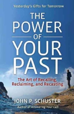 The Power of Your Past: The Art of Recalling, Reclaiming, and Recasting (Paperback)