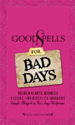 Good Spells for Bad Days: Broken Hearts, Bounced Checks, and Bitchy Co-Workers: Simple Magick to Fix Any Misfortune (Paperback)
