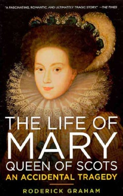The Life of Mary, Queen of Scots: An Accidental Tragedy (Paperback)