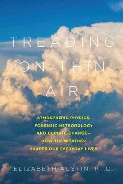 Treading on Thin Air: Atmospheric Physics, Forensic Meteorology, and Climate Change: How Weather Shapes Our Every... (Hardcover)
