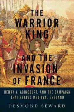 The Warrior King and the Invasion of France: Henry V, Agincourt, and the Campaign That Shaped Medieval England (Paperback)
