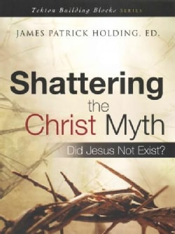 Shattering the Christ Myth: Did Jesus Not Exist? (Paperback)