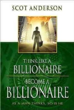 Think Like a Billionaire, Become a Billionaire: As a Man Thinks, So Is He (Paperback)
