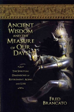 Ancient Wisdom and the Measure of Our Days: The Spiritual Dimensions of Retirement, Aging and Loss (Paperback)