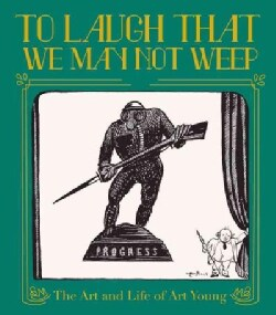 To Laugh That We May Not Weep: The Life & Times of Art Young (Hardcover)