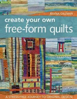 Create Your Own Free-Form Quilts: A Stress-Free Journey to Original Design (Paperback)